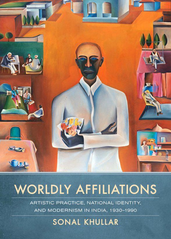 Sonal Khullar, <em>Worldly Affiliations: Artistic Practice, National Identity, and Modernism in India, 1930-1990</em>, Oakland: University of California Press, 2015. Image courtesy of US Press.